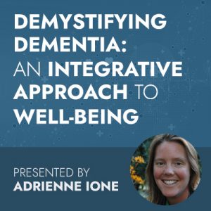 2/11/20 WEBINAR | Demystifying Dementia: An Integrative Approach to Well-Being