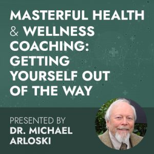 6/2/20 WEBINAR | Masterful Health & Wellness Coaching: Getting Yourself Out Of The Way