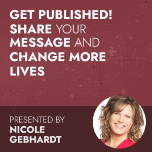 Get Published! Share Your Message & Change More Lives