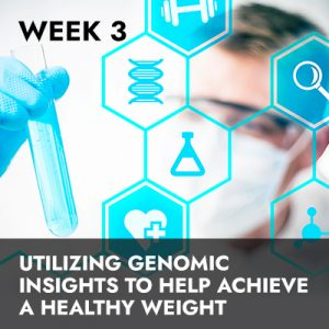Week 3 RECORDING: Utilizing Genomic Insights to Help Achieve a Healthy Weight