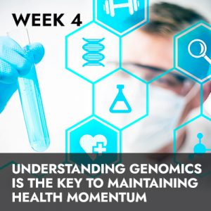 Week 4 RECORDING: Understanding Genomics Is the Key To Maintaining Health Momentum