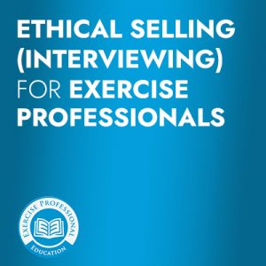 Ethical Selling (Interviewing) for Exercise Professionals